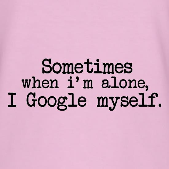 Sometimes When I'm Alone, I Google Myself t shirt