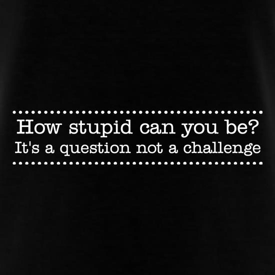 How stupid can you be - it's a question not a challenge t shirt