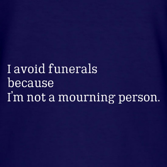 I Avoid Funerals Because I'm Not A Mourning Person t shirt