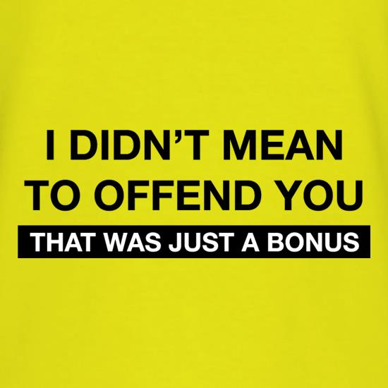 I Didn't Mean To Offend You t shirt