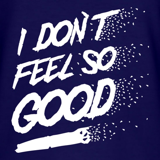 I don't feel so Good t shirt