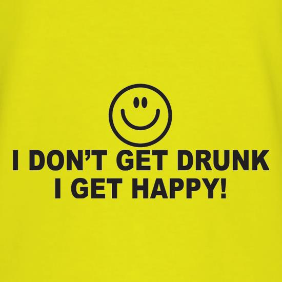 I Don't Get Drunk I Get Happy t shirt