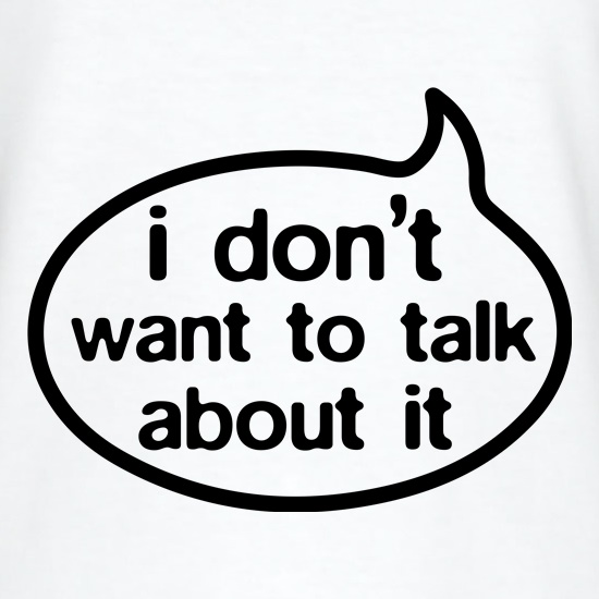 I Don't Want To Talk About It t shirt