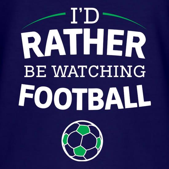 I'd Rather Be Watching Football t shirt