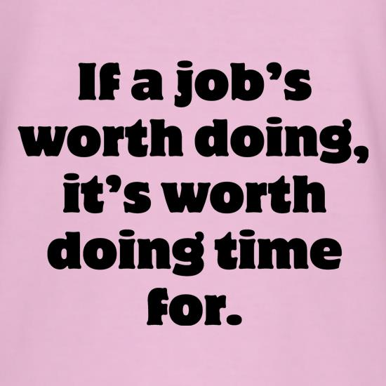 If a job's worth doing, it's worth doing time for t shirt