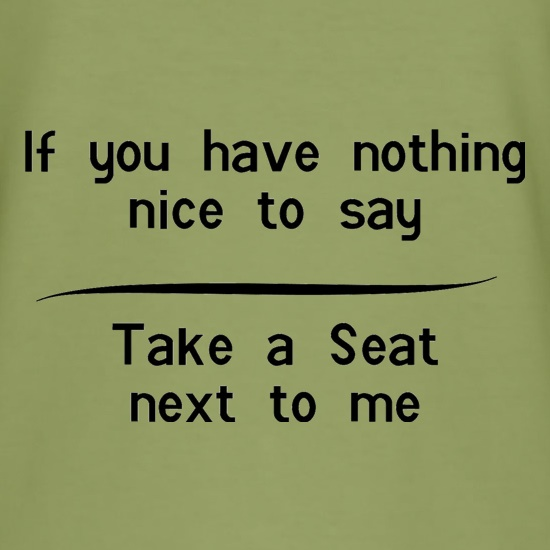 If you have nothing nice to say, take a seat next to me t shirt