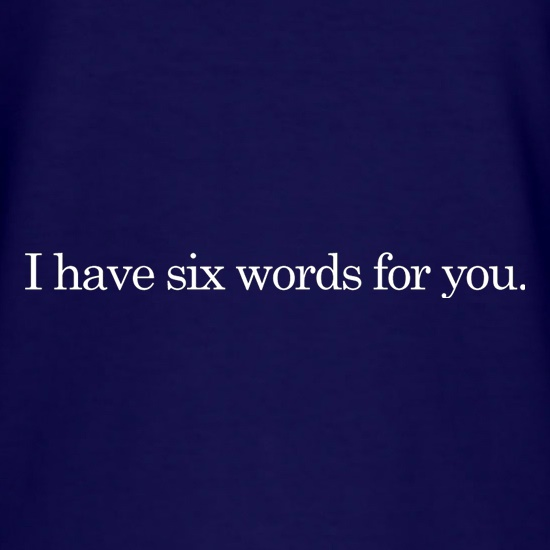 I Have Six Words For You t shirt