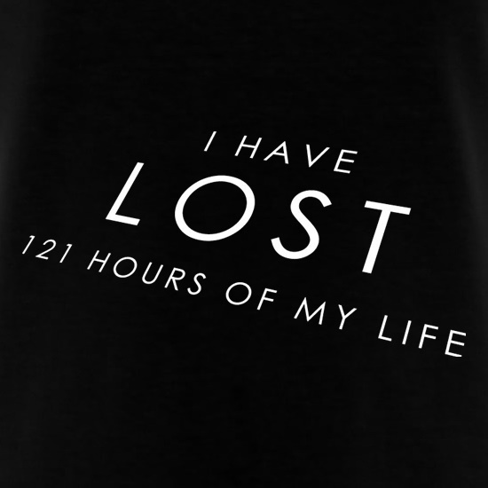 I Have Lost 121 Hours Of My Life t shirt