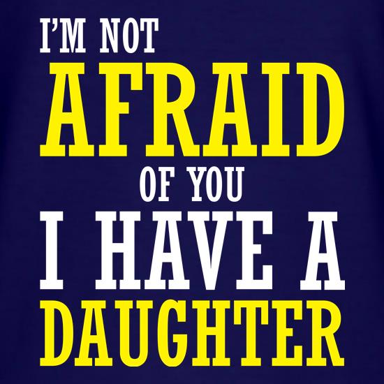 I'm Not Afraid Of You, I Have A Daughter t shirt