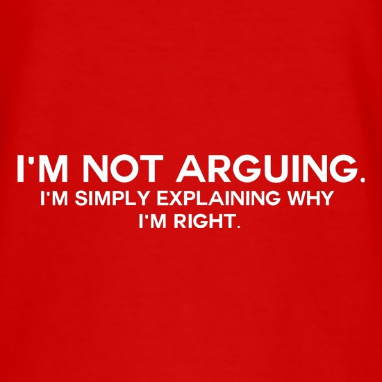 I'm Not Arguing.  I'm Simply Explaining Why I'm Right t shirt