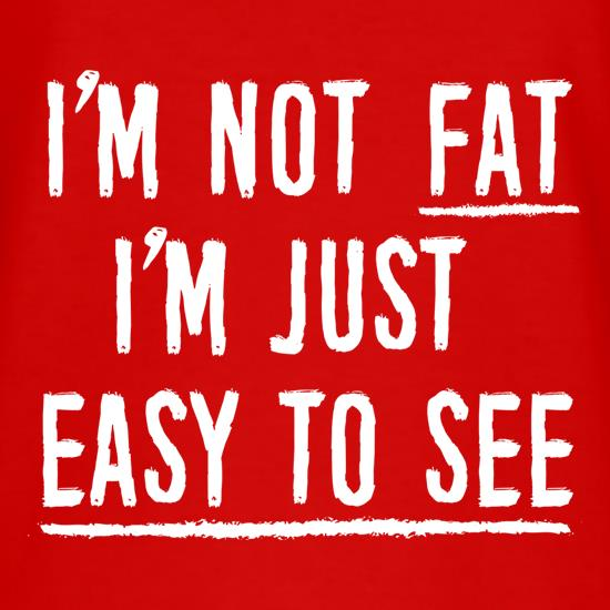 I'm Not Fat, I'm Just Easy To See t shirt