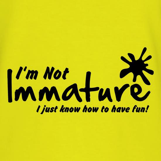 I'm not immature I just know how to have fun t shirt