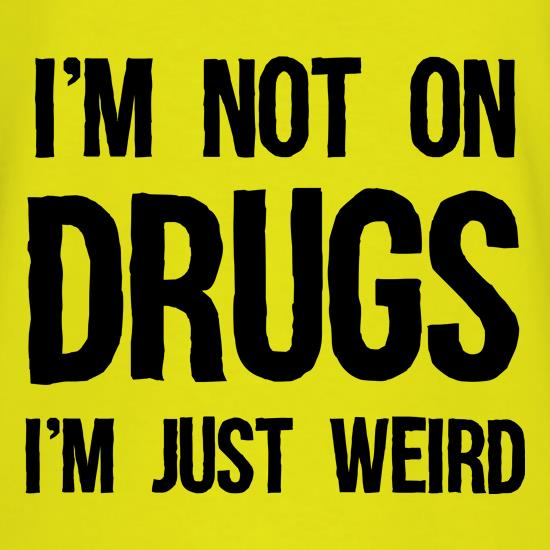 I'm Not On Drugs, I'm Just Weird Tee t shirt