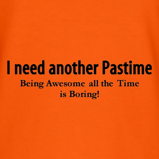 I need another pastime being awesome all the time is tiring t shirt