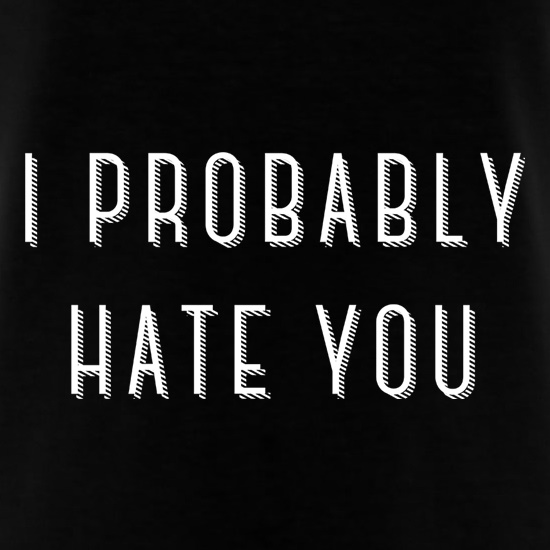 I Probably Hate You t shirt