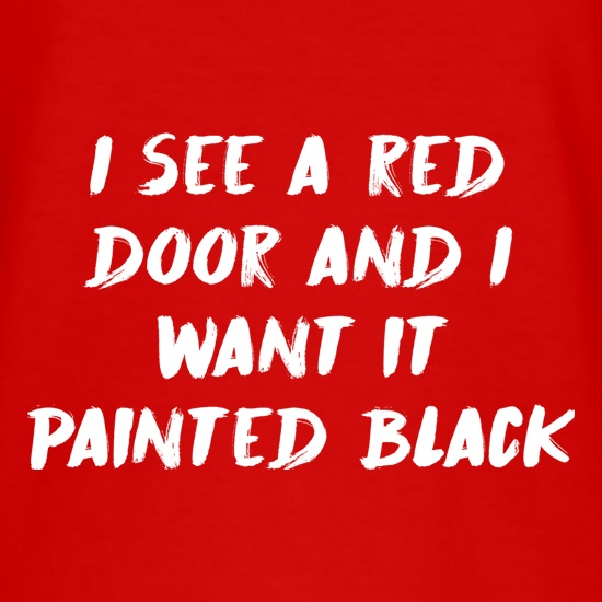 I See A Red Door And I Want It Painted Black t shirt