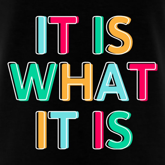 It Is What It Is t shirt