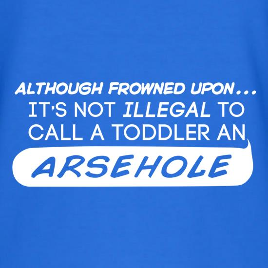 It's Not Illegal To Call A Toddler An Arsehole t shirt