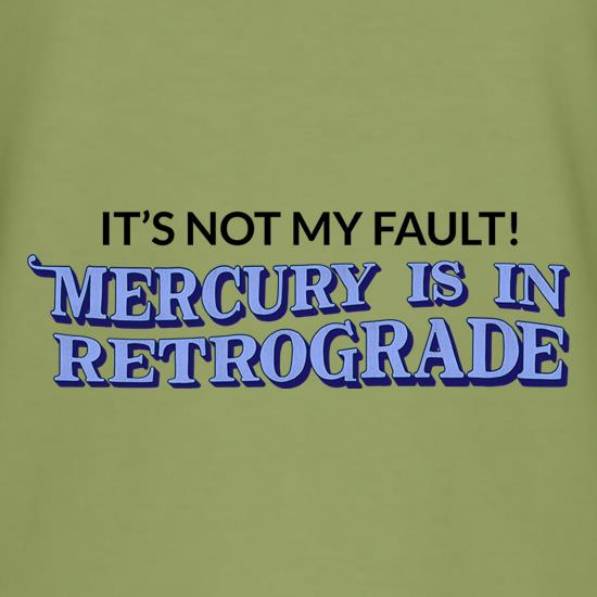 It's Not My Fault! Mercury Is In Retrograde t shirt