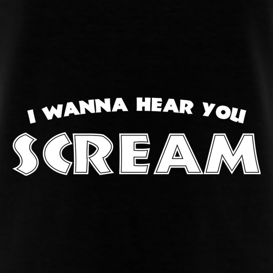 I Wanna Hear You Scream t shirt