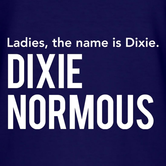 Ladies, The Name Is Dixie. Dixie Normous t shirt