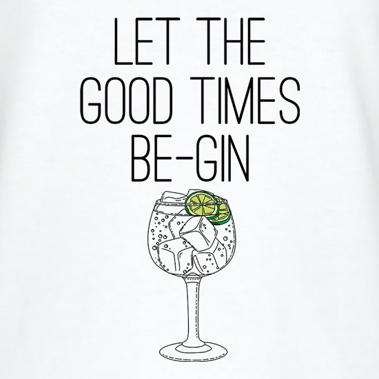 Let The Good Times Be-Gin t shirt