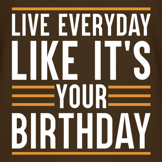 Live Everyday Like It's Your Birthday t shirt