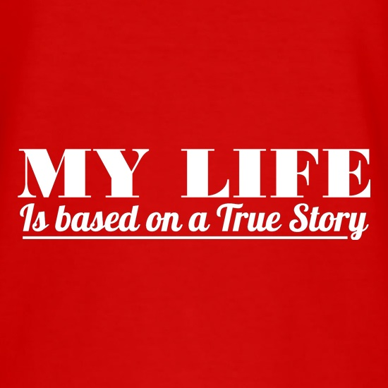 My Life is based on a true story t shirt