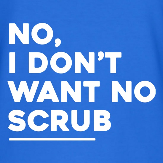 No, I Don't Want No Scrub t shirt