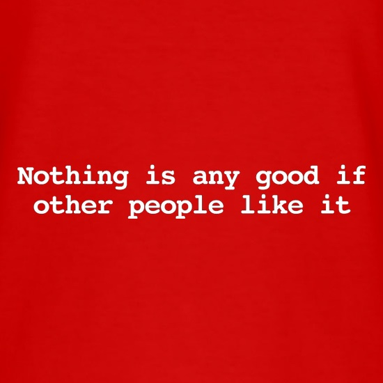 Nothing Is Any Good If Other People Like It t shirt
