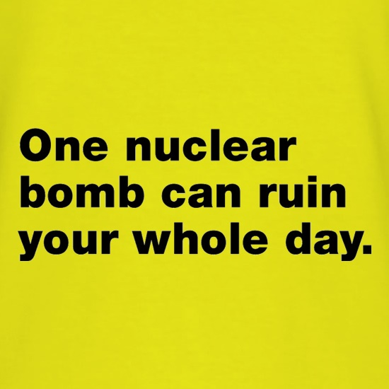 One Nuclear Bomb Can Ruin Your Whole Day t shirt