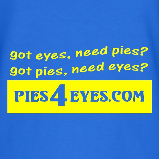got eyes, need pies? got pies, need eyes? Pies4Eyes.com t shirt