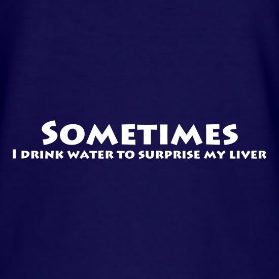 Sometimes I drink water to surprise my liver t shirt