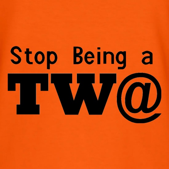 Stop Being a Tw@ t shirt