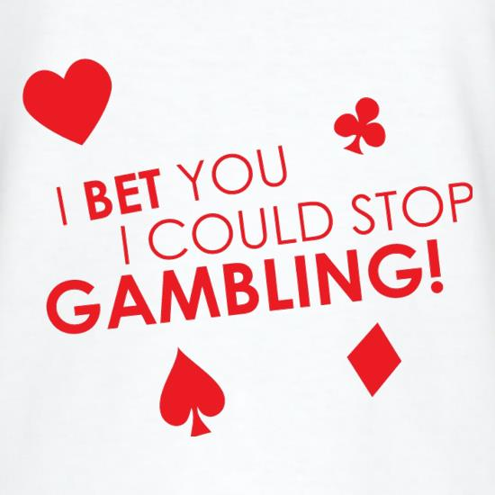 I Bet You I Could Stop Gambling! t shirt