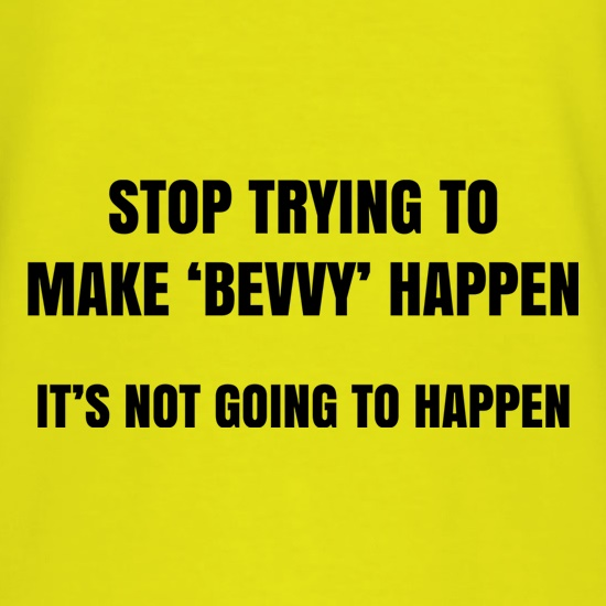 Stop Trying To Make Bevvy Happen t shirt