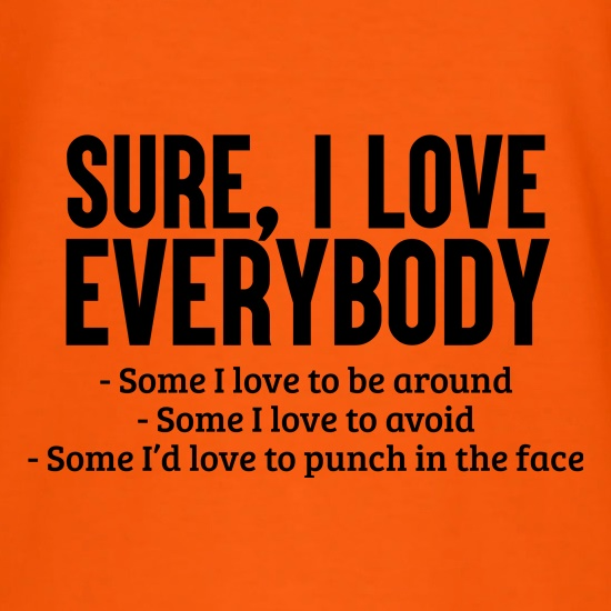 Sure, I Love Everybody... t shirt