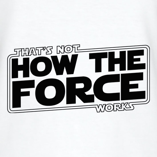 That's Not How the Force works t shirt
