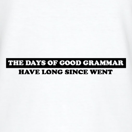 The Days Of Good Grammar Have Long Since Went t shirt