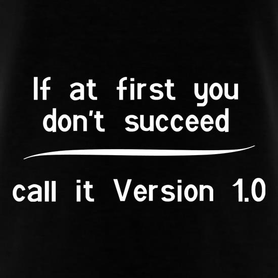 If at first you don't succeed, call it Version 1.0 t shirt