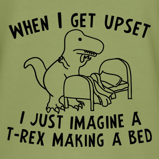 When I Get Upset I Just Imagine A T-Rex Making A Bed t shirt