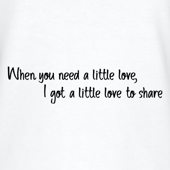 When You Need A Little Love t shirt