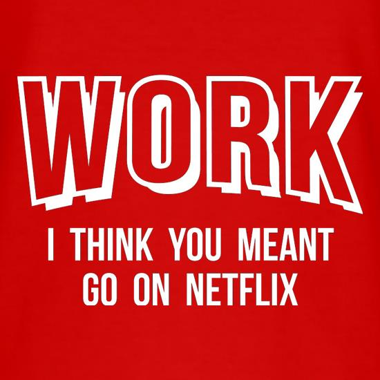 Work, I Think You Meant Go On Netflix t shirt