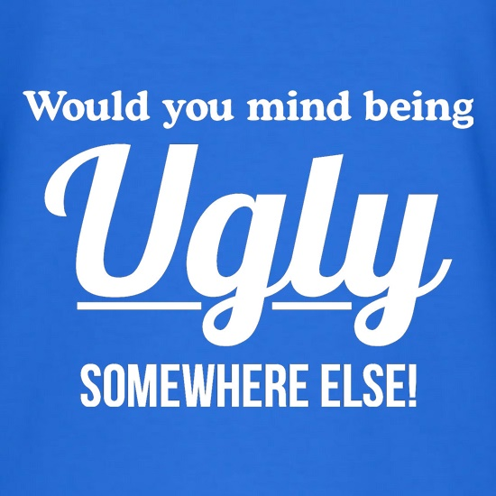 would you mind being ugly somewhere else? t shirt