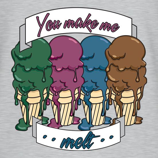 You Make Me Melt t shirt