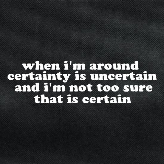 When i'm around certainty is uncertain and i'm not too sure that is certain t shirt