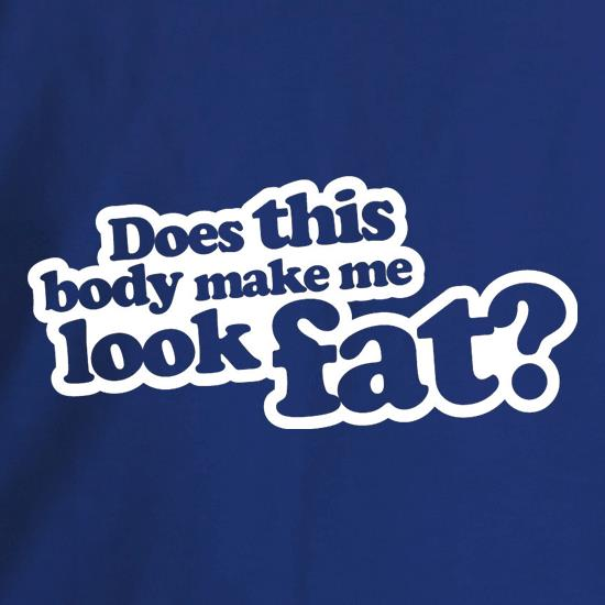 Does This Body Make Me Look Fat? t shirt